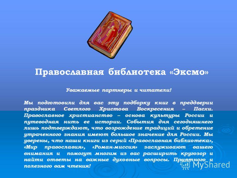 Православная библиотека «Эксмо» Уважаемые партнеры и читатели! Мы подготовили для вас эту подборку книг в преддверии праздника Светлого Христова Воскресения – Пасхи. Православное христианство – основа культуры России и путеводная нить ее истории. Соб