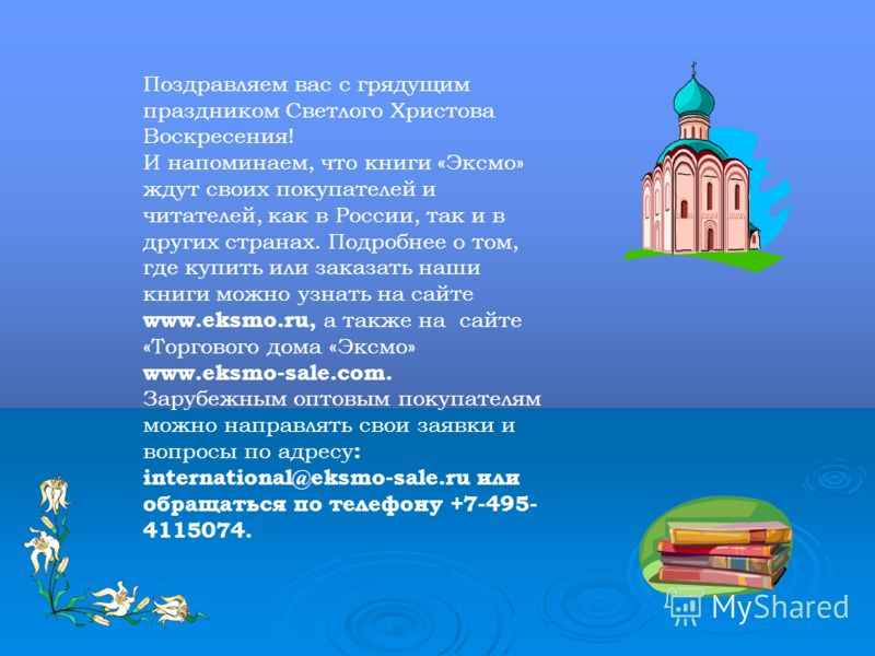 Поздравляем вас с грядущим праздником Светлого Христова Воскресения! И напоминаем, что книги «Эксмо» ждут своих покупателей и читателей, как в России, так и в других странах. Подробнее о том, где купить или заказать наши книги можно узнать на сайте w