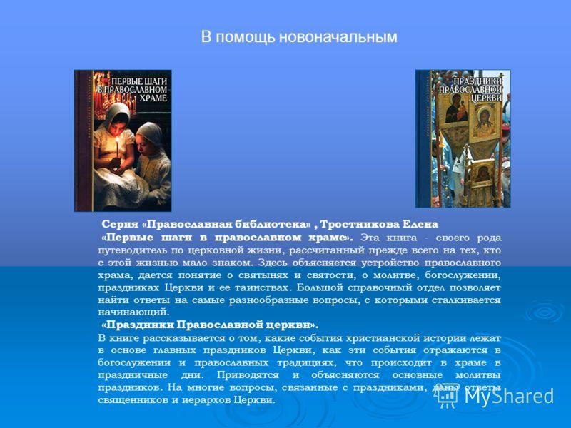 Серия «Православная библиотека», Тростникова Елена «Первые шаги в православном храме». Эта книга - своего рода путеводитель по церковной жизни, рассчитанный прежде всего на тех, кто с этой жизнью мало знаком. Здесь объясняется устройство православног