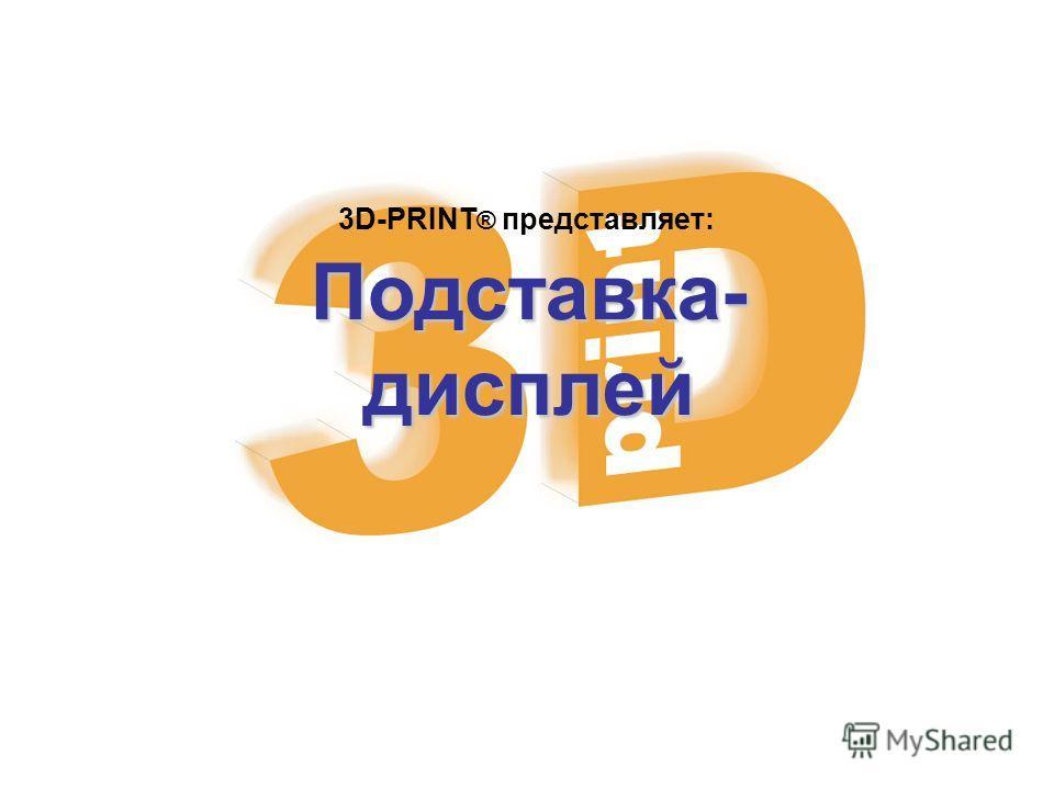 Подставка-дисплей 3D-PRINT ® представляет: