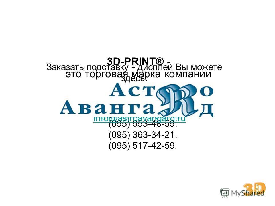 3D-PRINT® - это торговая марка компании Заказать подставку - дисплей Вы можете здесь: Тел/факс: (095) 235-16-83, (095) 235-98-26, (095) 953-48-59, (095) 363-34-21, (095) 517-42-59. e-mail: info@3d-print.ruinfo@3d-print.ru info@astroavangard.ru www.3d