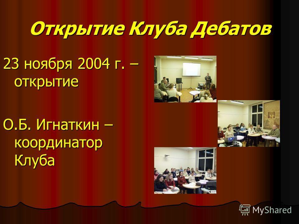 Открытие Клуба Дебатов 23 ноября 2004 г. – открытие О.Б. Игнаткин – координатор Клуба
