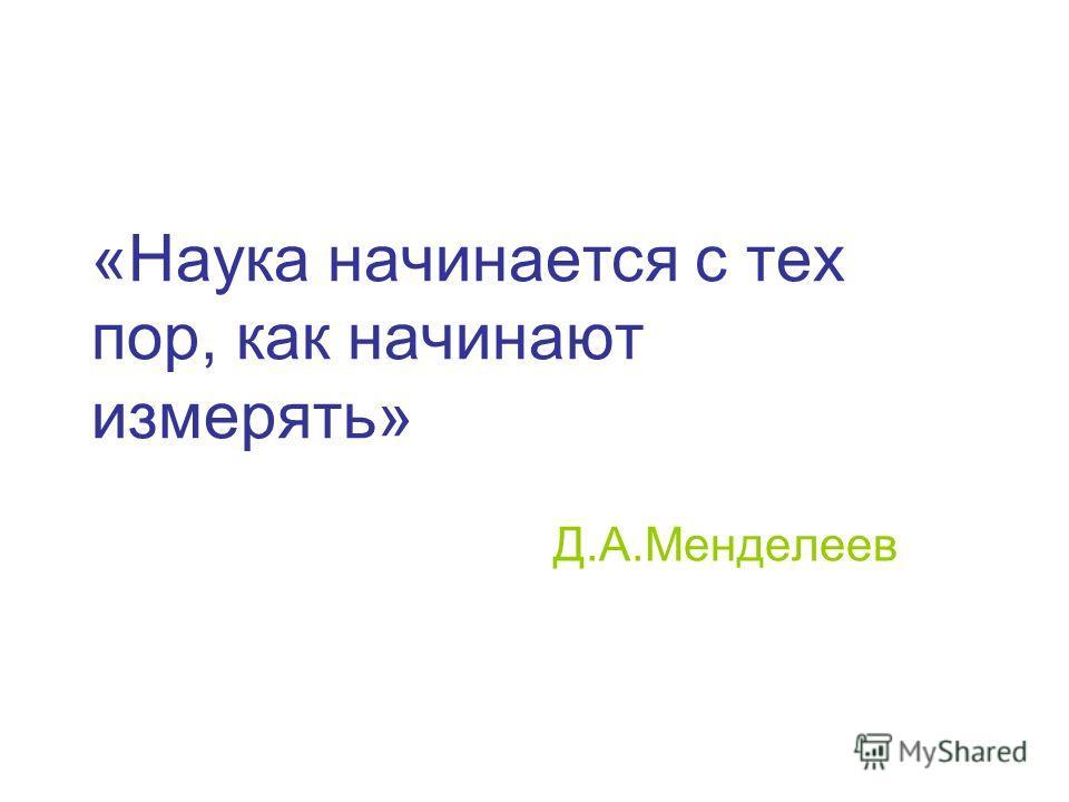«Наука начинается с тех пор, как начинают измерять» Д.А.Менделеев