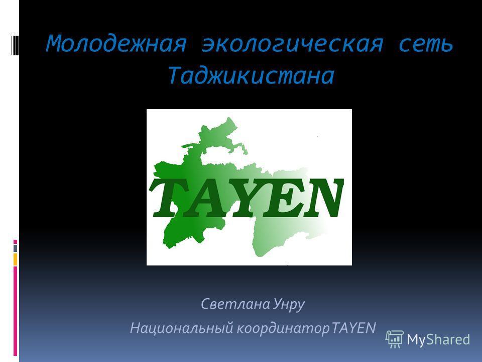 Молодежная экологическая сеть Таджикистана Светлана Унру Национальный координатор TAYEN
