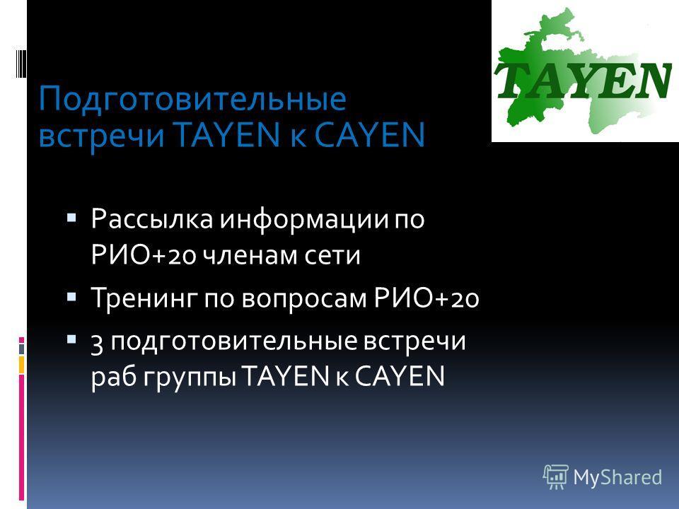 Подготовительные встречи TAYEN к CAYEN Рассылка информации по РИО+20 членам сети Тренинг по вопросам РИО+20 3 подготовительные встречи раб группы TAYEN к CAYEN