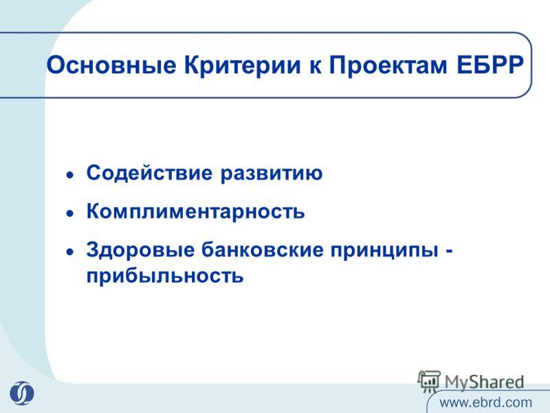Основные Критерии к Проектам ЕБРР Содействие развитию Комплиментарность Здоровые банковские принципы - прибыльность