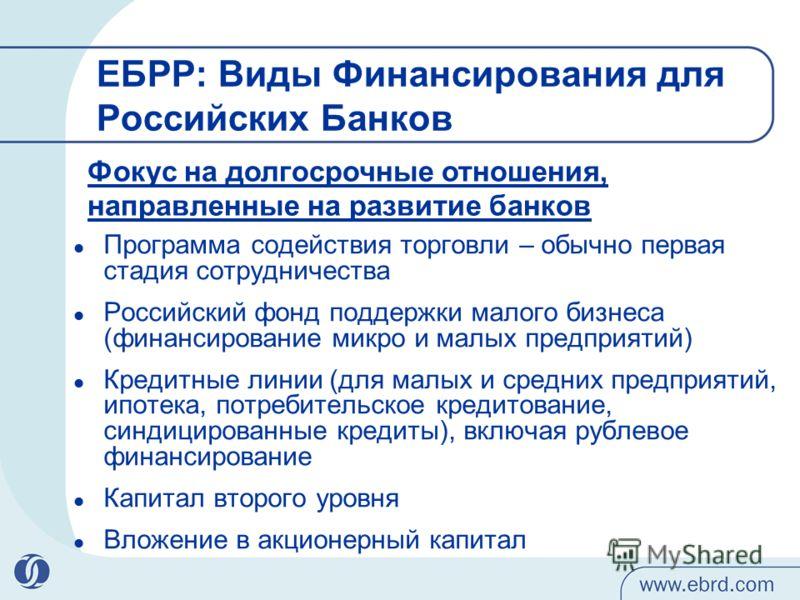 ЕБРР: Виды Финансирования для Российских Банков Программа содействия торговли – обычно первая стадия сотрудничества Российский фонд поддержки малого бизнеса (финансирование микро и малых предприятий) Кредитные линии (для малых и средних предприятий,