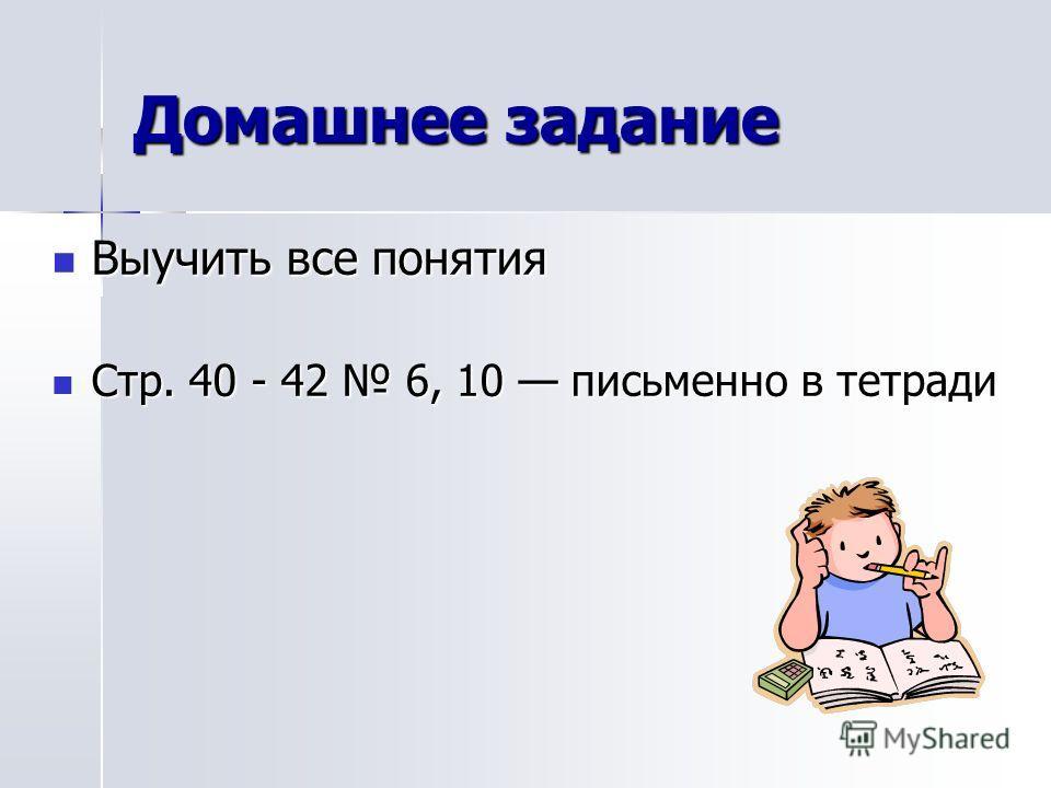 Домашнее задание Выучить все понятия Выучить все понятия Стр. 40 - 42 6, 10 письменно в тетради Стр. 40 - 42 6, 10 письменно в тетради