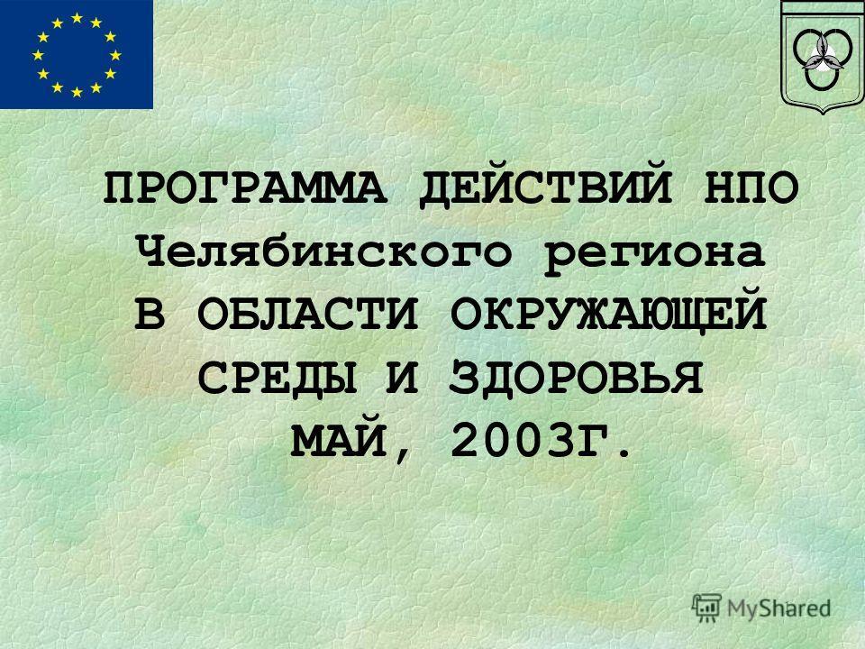1 ПРОГРАММА ДЕЙСТВИЙ НПО Челябинского региона В ОБЛАСТИ ОКРУЖАЮЩЕЙ СРЕДЫ И ЗДОРОВЬЯ МАЙ, 2003Г.