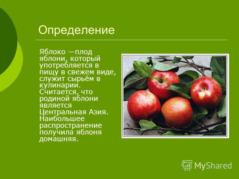 Я́блоко плод яблони, который употребляется в пищу в свежем виде, служит сырьём в кулинарии. Считается, что родиной яблони является Центральная Азия. Наибольшее распространение получила яблоня домашняя. Определение
