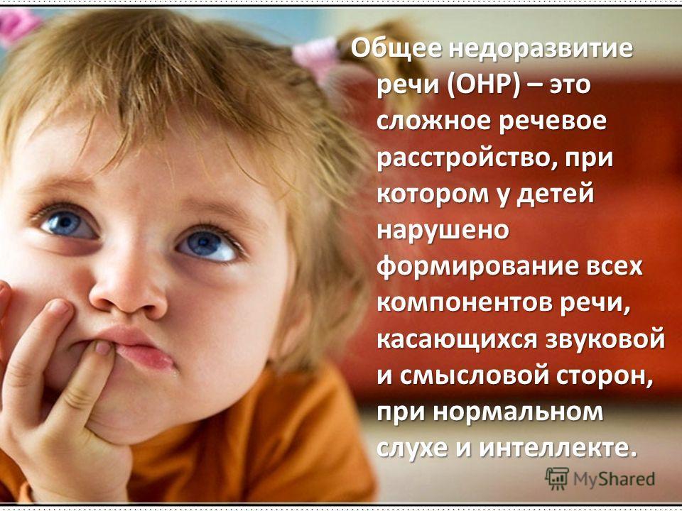 Общее недоразвитие речи (ОНР) – это сложное речевое расстройство, при котором у детей нарушено формирование всех компонентов речи, касающихся звуковой и смысловой сторон, при нормальном слухе и интеллекте.