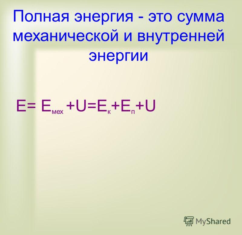 Полная энергия - это сумма механической и внутренней энергии E= E мех +U=E к +E п +U