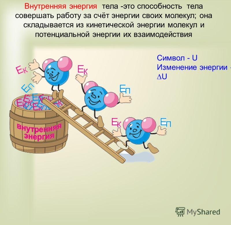 Внутренняя энергия тела -это способность тела совершать работу за счёт энергии своих молекул; она складывается из кинетической энергии молекул и потенциальной энергии их взаимодействия Символ - U Изменение энергии -U