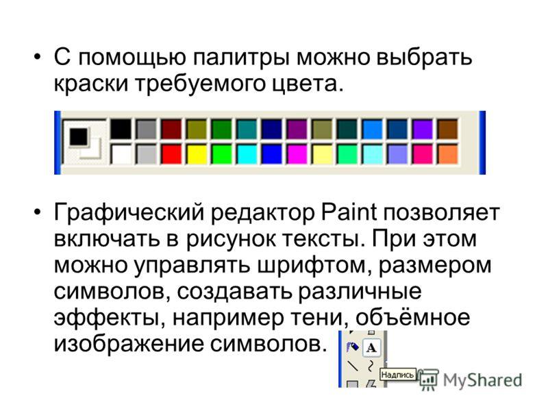 С помощью палитры можно выбрать краски требуемого цвета. Графический редактор Paint позволяет включать в рисунок тексты. При этом можно управлять шрифтом, размером символов, создавать различные эффекты, например тени, объёмное изображение символов.