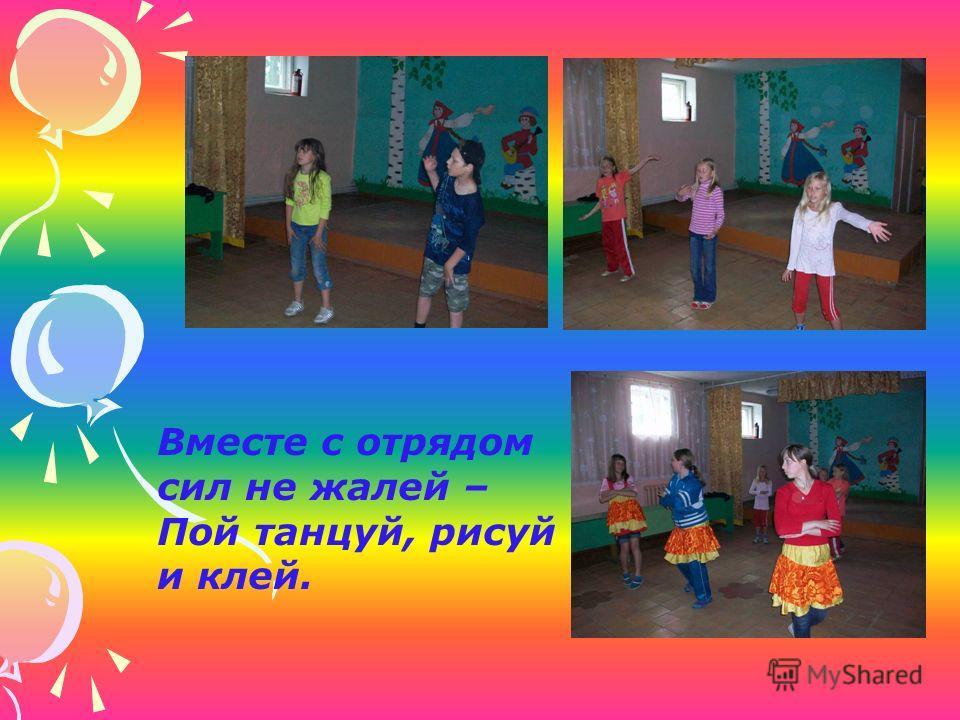 Вместе с отрядом сил не жалей – Пой танцуй, рисуй и клей.