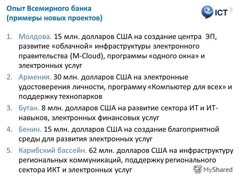 ICT Опыт Всемирного банка (примеры новых проектов) 1.Молдова. 15 млн. долларов США на создание центра ЭП, развитие «облачной» инфраструктуры электронного правительства (М-Cloud), программы «одного окна» и электронных услуг 2.Армения. 30 млн. долларов