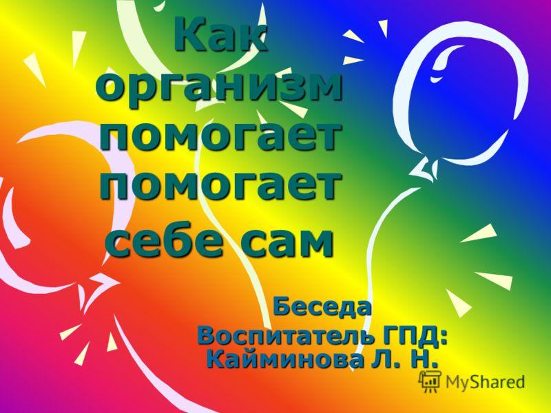 Как организм помогает помогает себе сам Беседа Воспитатель ГПД: Кайминова Л. Н.