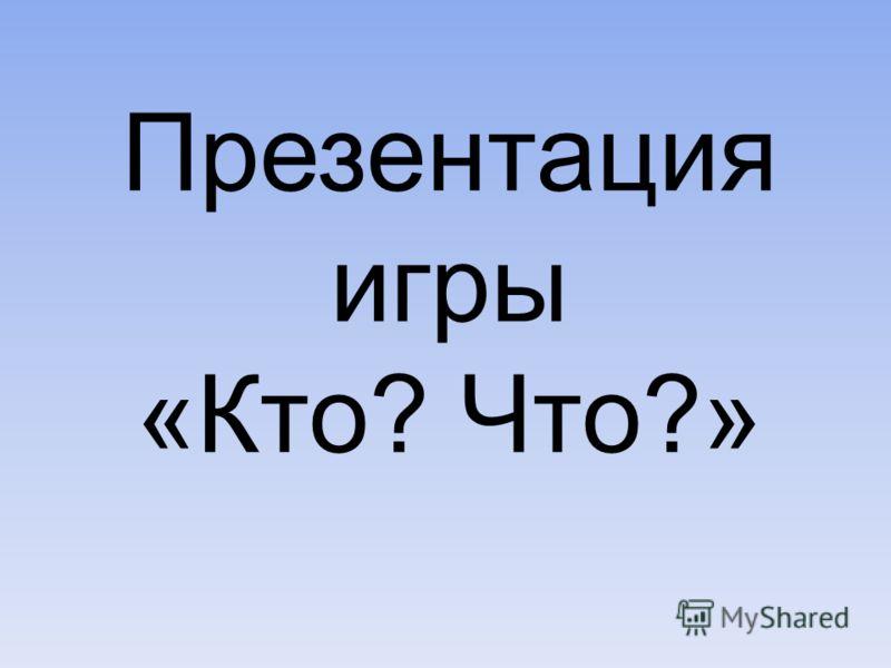 Презентация игры «Кто? Что?»