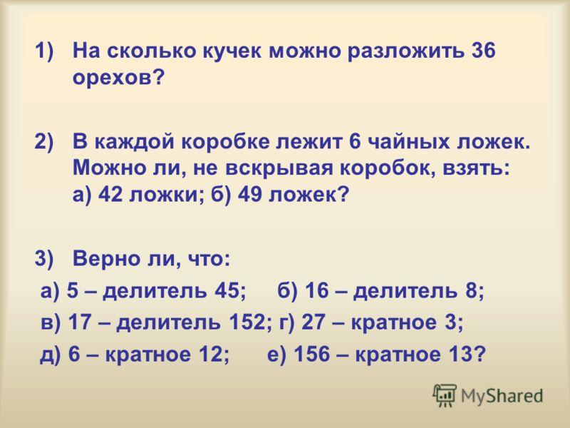 1)На сколько кучек можно разложить 36 орехов? 2)В каждой коробке лежит 6 чайных ложек. Можно ли, не вскрывая коробок, взять: а) 42 ложки; б) 49 ложек? 3) Верно ли, что: а) 5 – делитель 45; б) 16 – делитель 8; в) 17 – делитель 152; г) 27 – кратное 3;