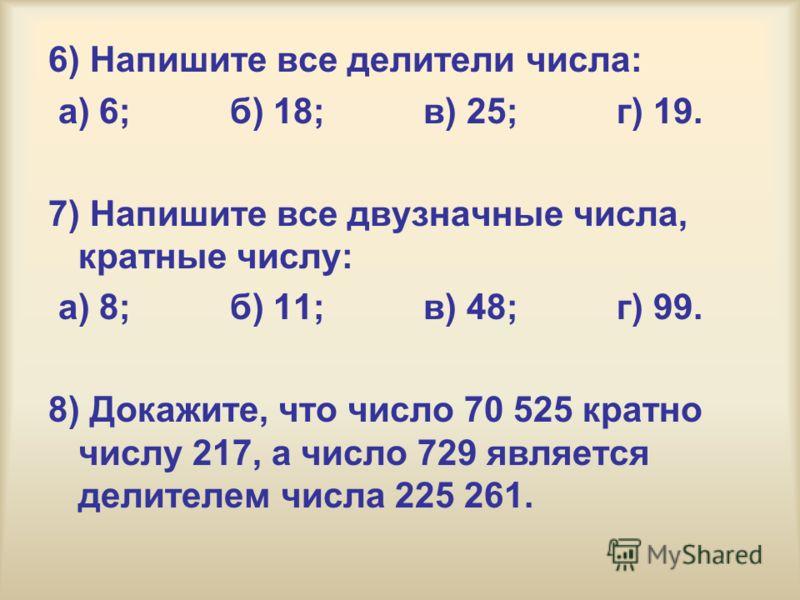 6) Напишите все делители числа: а) 6; б) 18; в) 25; г) 19. 7) Напишите все двузначные числа, кратные числу: а) 8; б) 11; в) 48; г) 99. 8) Докажите, что число 70 525 кратно числу 217, а число 729 является делителем числа 225 261.