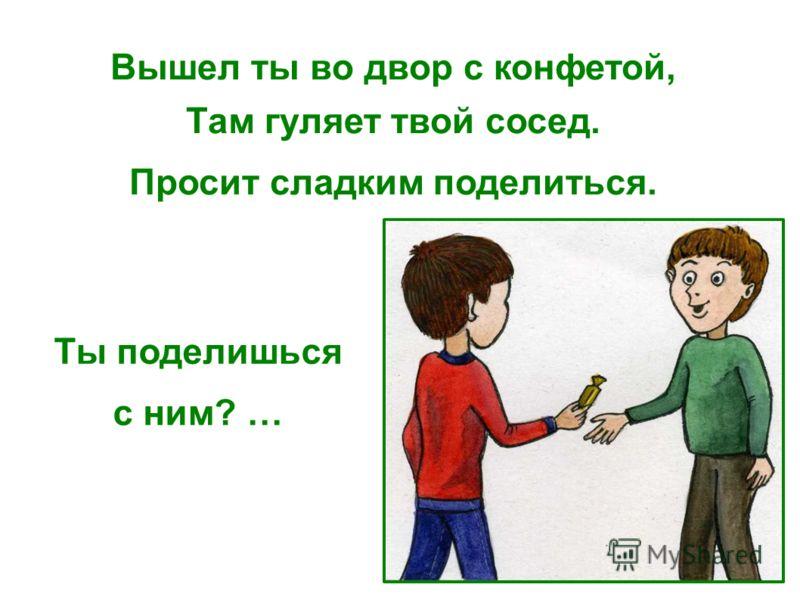 Вышел ты во двор с конфетой, Там гуляет твой сосед. Просит сладким поделиться. Ты поделишься с ним? …