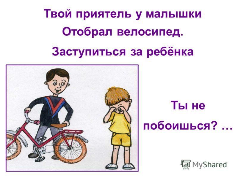 Твой приятель у малышки Отобрал велосипед. Заступиться за ребёнка Ты не побоишься? …