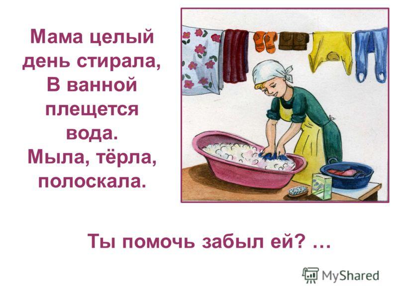 Ты помочь забыл ей? … Мама целый день стирала, В ванной плещется вода. Мыла, тёрла, полоскала.