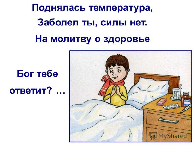 Поднялась температура, Заболел ты, силы нет. На молитву о здоровье Бог тебе ответит? …