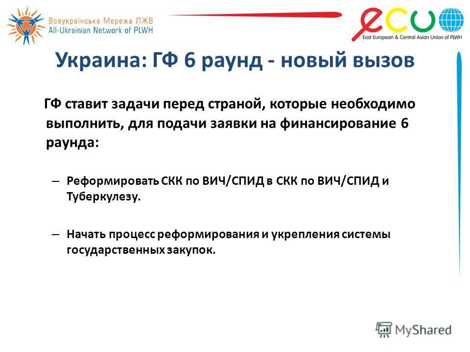 Украина: ГФ 6 раунд - новый вызов ГФ ставит задачи перед страной, которые необходимо выполнить, для подачи заявки на финансирование 6 раунда: – Реформировать СКК по ВИЧ/СПИД в СКК по ВИЧ/СПИД и Туберкулезу. – Начать процесс реформирования и укреплени