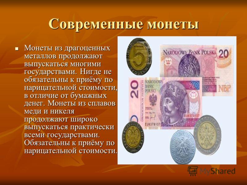 Современные монеты Монеты из драгоценных металлов продолжают выпускаться многими государствами. Нигде не обязательны к приёму по нарицательной стоимости, в отличие от бумажных денег. Монеты из сплавов меди и никеля продолжают широко выпускаться практ