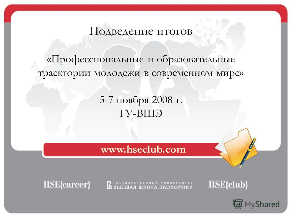 www.hseclub.com Подведение итогов «Профессиональные и образовательные траектории молодежи в современном мире» 5-7 ноября 2008 г. ГУ-ВШЭ