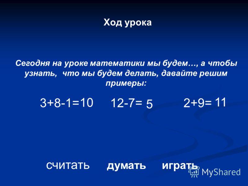 Ход урока Сегодня на уроке математики мы будем…, а чтобы узнать, что мы будем делать, давайте решим примеры: 3+8-1= 12-7= 2+9= считать думать играть 10 5 11