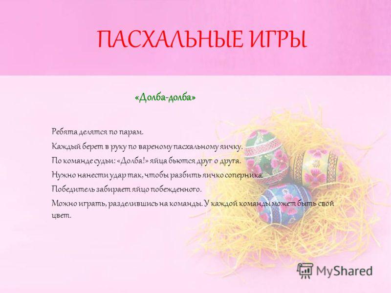 ПАСХАЛЬНЫЕ ИГРЫ «Долба-долба» Ребята делятся по парам. Каждый берет в руку по вареному пасхальному яичку. По команде судьи: «Долба!» яйца бьются друг о друга. Нужно нанести удар так, чтобы разбить яичко соперника. Победитель забирает яйцо побежденног