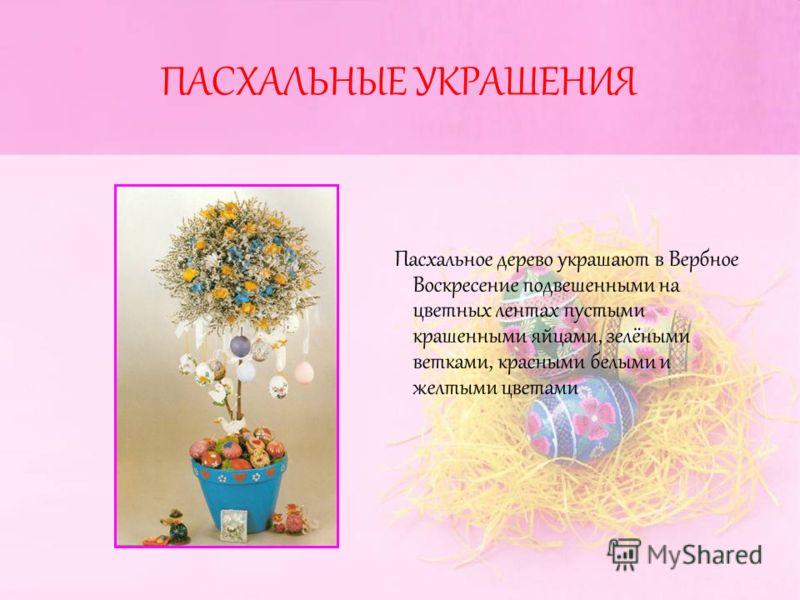 ПАСХАЛЬНЫЕ УКРАШЕНИЯ Пасхальное дерево украшают в Вербное Воскресение подвешенными на цветных лентах пустыми крашенными яйцами, зелёными ветками, красными белыми и желтыми цветами