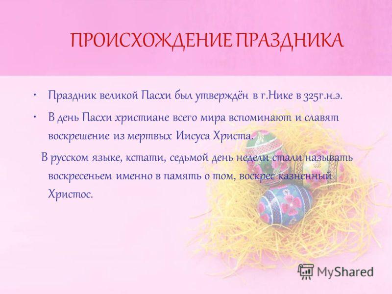 ПРОИСХОЖДЕНИЕ ПРАЗДНИКА Праздник великой Пасхи был утверждён в г.Нике в 325г.н.э. В день Пасхи христиане всего мира вспоминают и славят воскрешение из мертвых Иисуса Христа. В русском языке, кстати, седьмой день недели стали называть воскресеньем име