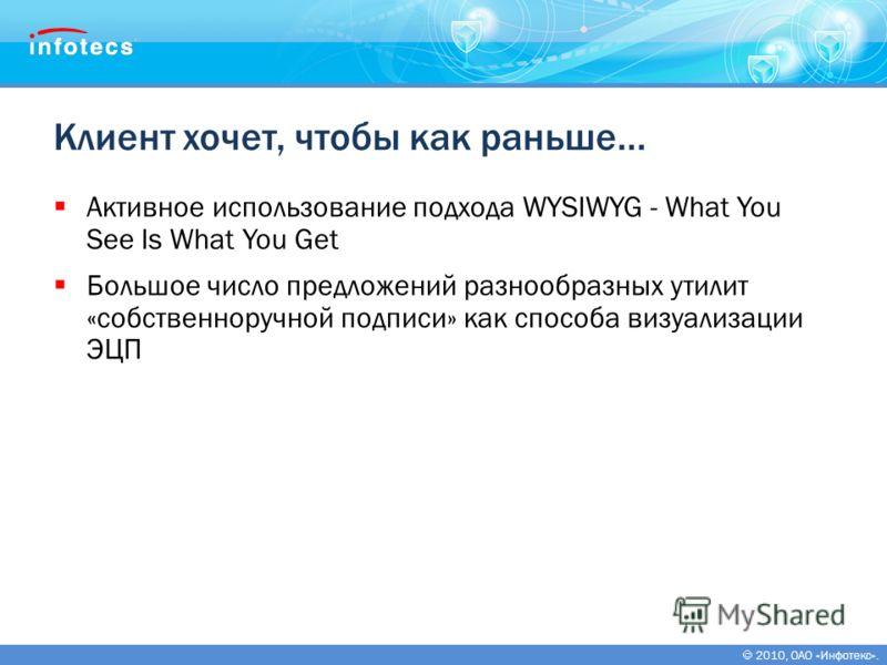 2010, ОАО «Инфотекс». Клиент хочет, чтобы как раньше… Активное использование подхода WYSIWYG - What You See Is What You Get Большое число предложений разнообразных утилит «собственноручной подписи» как способа визуализации ЭЦП