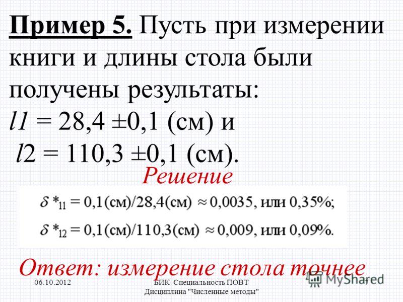 17.08.2012БИК Специальность ПОВТ Дисциплина Численные методы 7 Пример 5. Пусть при измерении книги и длины стола были получены результаты: l1 = 28,4 ±0,1 (см) и l2 = 110,3 ±0,1 (см). Решение Ответ: измерение стола точнее