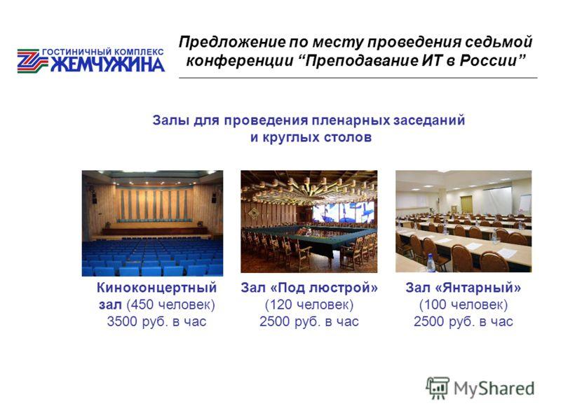 Предложение по месту проведения седьмой конференции Преподавание ИТ в России Залы для проведения пленарных заседаний и круглых столов Киноконцертный зал (450 человек) 3500 руб. в час Зал «Под люстрой» (120 человек) 2500 руб. в час Зал «Янтарный» (100