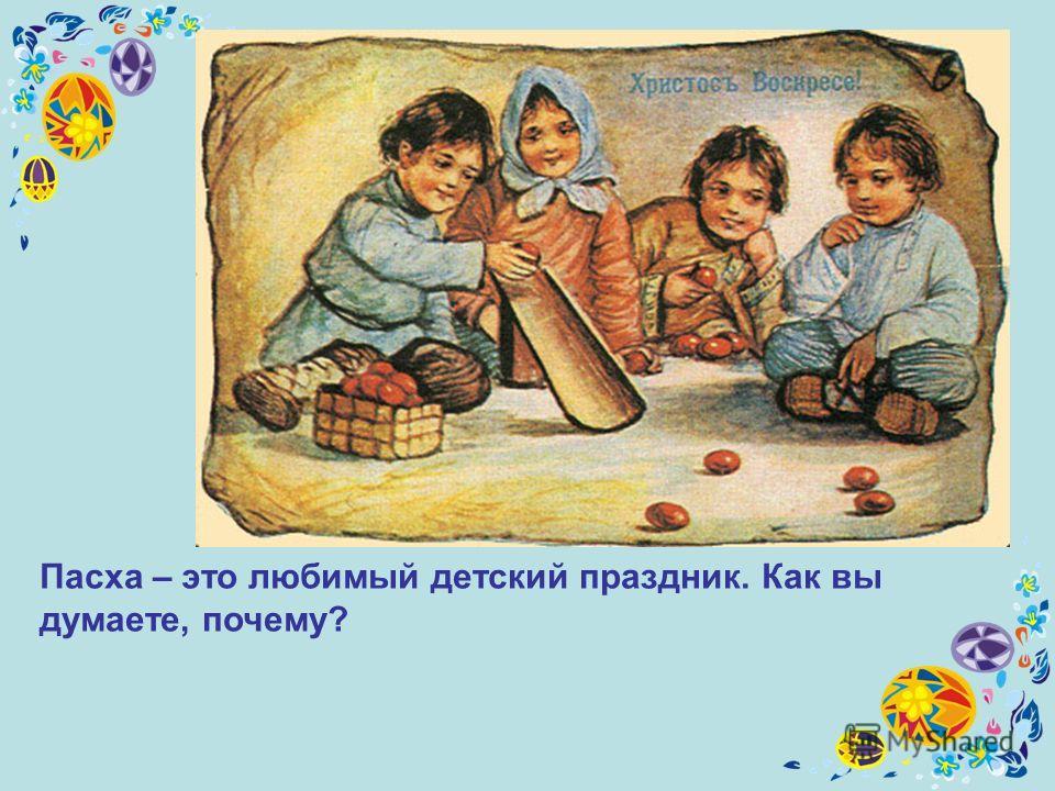 Пасха – это любимый детский праздник. Как вы думаете, почему?