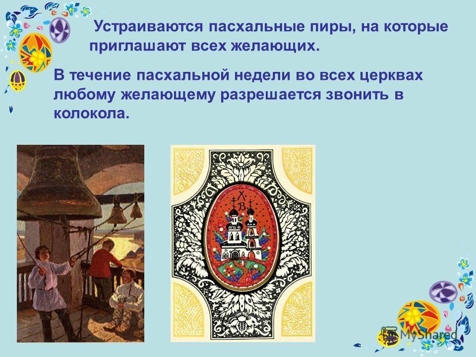 Устраиваются пасхальные пиры, на которые приглашают всех желающих. В течение пасхальной недели во всех церквах любому желающему разрешается звонить в колокола.