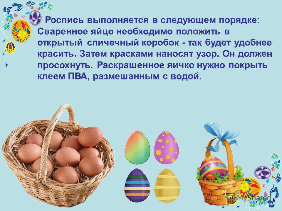 Роспись выполняется в следующем порядке: Сваренное яйцо необходимо положить в открытый спичечный коробок - так будет удобнее красить. Затем красками наносят узор. Он должен просохнуть. Раскрашенное яичко нужно покрыть клеем ПВА, размешанным с водой.