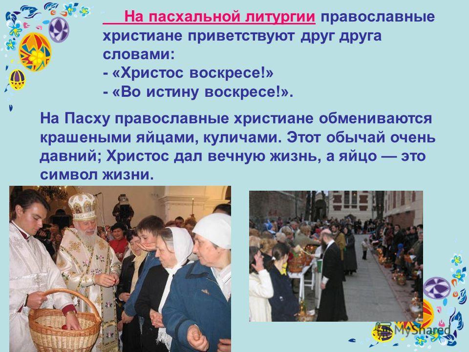 На пасхальной литургии православные христиане приветствуют друг друга словами: - «Христос воскресе!» - «Во истину воскресе!». На Пасху православные христиане обмениваются крашеными яйцами, куличами. Этот обычай очень давний; Христос дал вечную жизнь,
