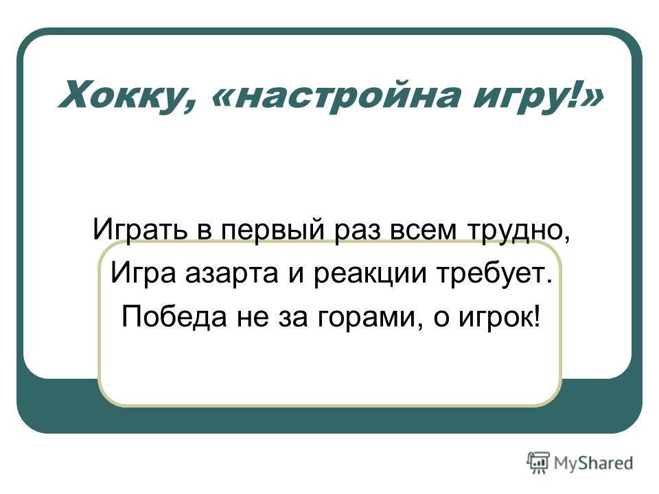 Хокку, «настройна игру!» Играть в первый раз всем трудно, Игра азарта и реакции требует. Победа не за горами, о игрок!