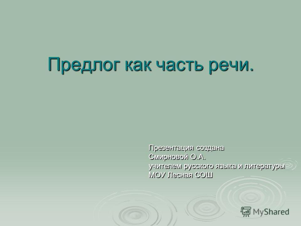 Предлог как часть речи. Презентация создана Смирновой О.А. учителем русского языка и литературы МОУ Лесная СОШ