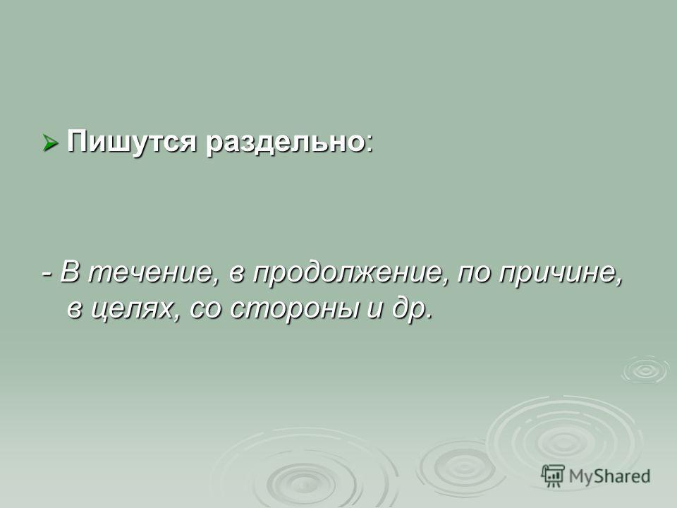 Пишутся раздельно: - В течение, в продолжение, по причине, в целях, со стороны и др.