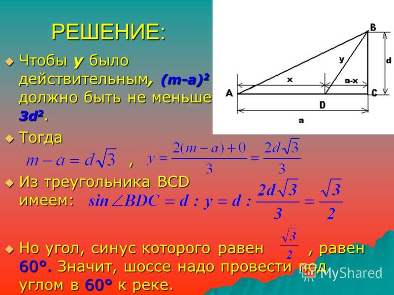 РЕШЕНИЕ: Чтобы у было действительным, (m-a) 2 должно быть не меньше 3d 2. Чтобы у было действительным, (m-a) 2 должно быть не меньше 3d 2. Тогда Тогда, Из треугольника BCD имеем: Из треугольника BCD имеем: Но угол, синус которого равен, равен 60°. Зн