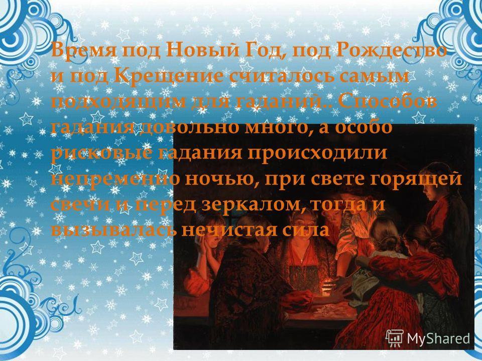 Время под Новый Год, под Рождество и под Крещение считалось самым подходящим для гаданий.. Способов гадания довольно много, а особо рисковые гадания происходили непременно ночью, при свете горящей свечи и перед зеркалом, тогда и вызывалась нечистая с