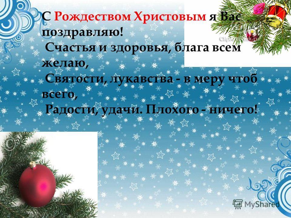 С Рождеством Христовым я Вас поздравляю! Счастья и здоровья, блага всем желаю, Святости, лукавства - в меру чтоб всего, Радости, удачи. Плохого - ничего!