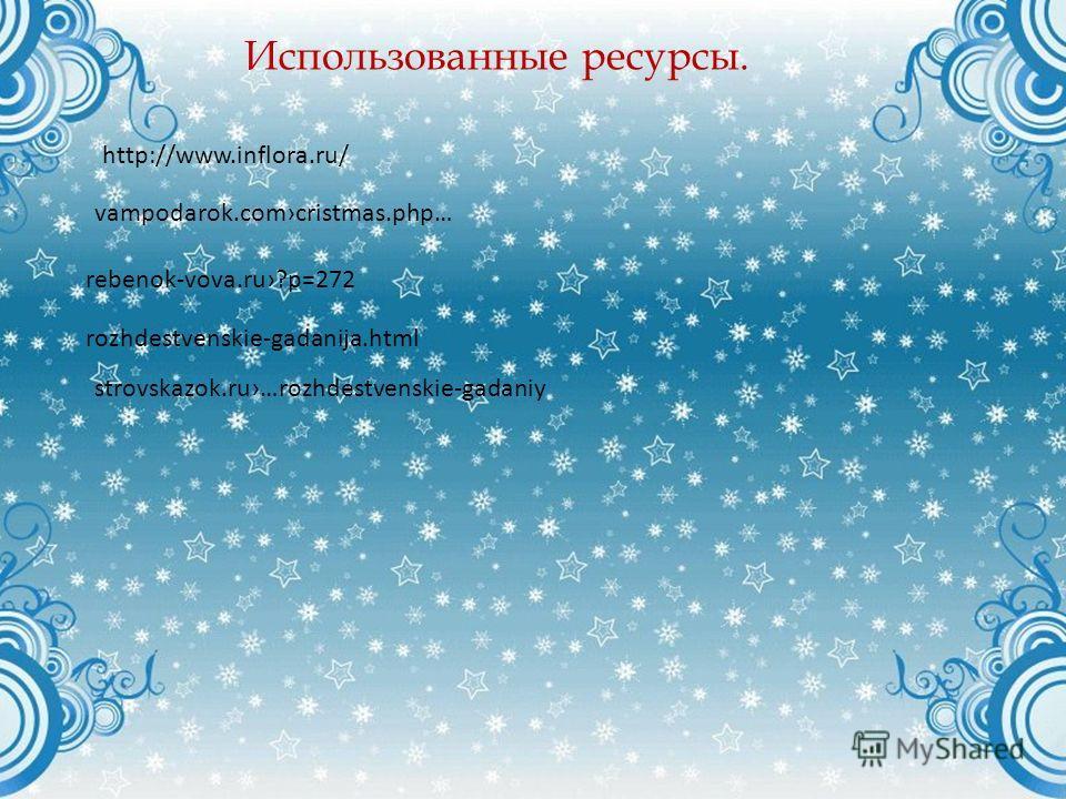 http://www.inflora.ru/ Использованные ресурсы. vampodarok.comcristmas.php… rebenok-vova.ru?p=272 rozhdestvenskie-gadanija.html strovskazok.ru…rozhdestvenskie-gadaniy