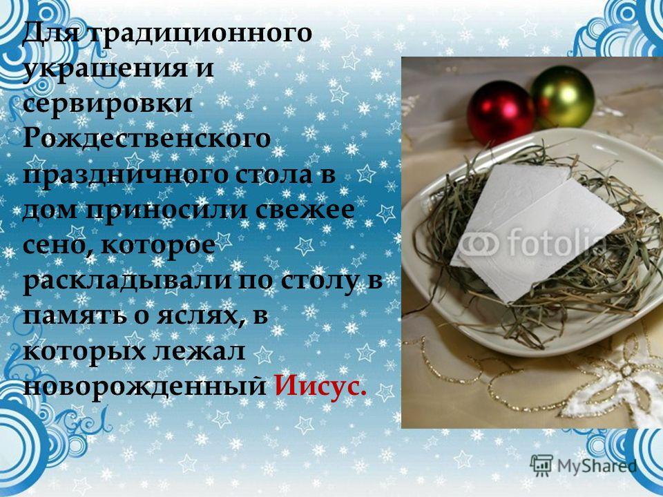 Для традиционного украшения и сервировки Рождественского праздничного стола в дом приносили свежее сено, которое раскладывали по столу в память о яслях, в которых лежал новорожденный Иисус.